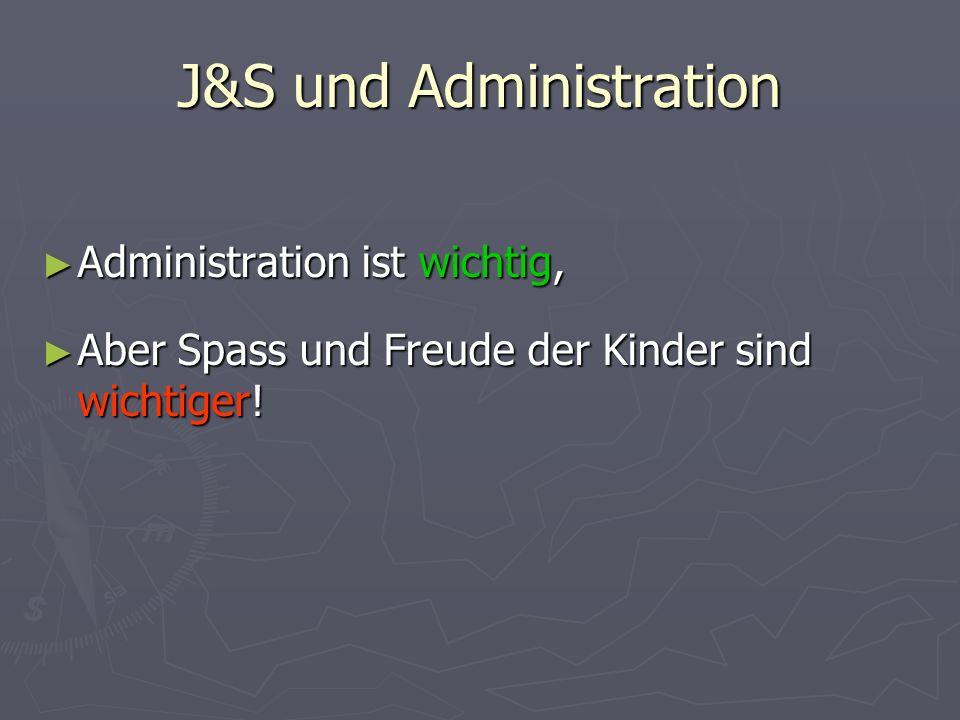 J&S und Administration Administration ist wichtig, Administration ist wichtig, Aber Spass und Freude der Kinder sind wichtiger! Aber Spass und Freude