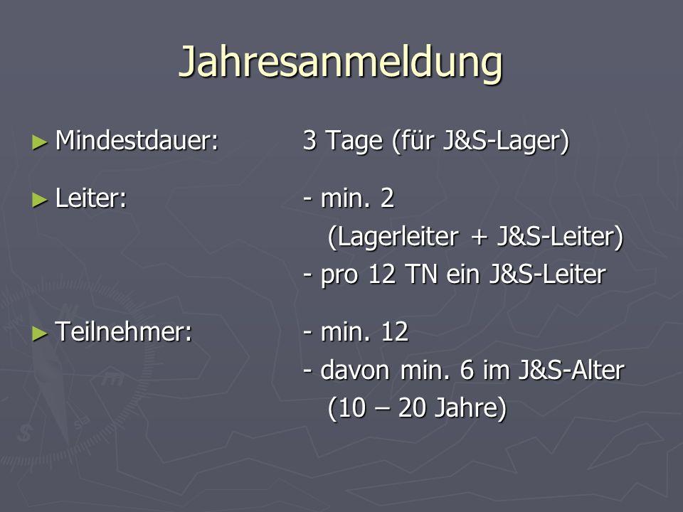 Jahresanmeldung Mindestdauer:3 Tage (für J&S-Lager) Mindestdauer:3 Tage (für J&S-Lager) Leiter:- min. 2 Leiter:- min. 2 (Lagerleiter + J&S-Leiter) (La