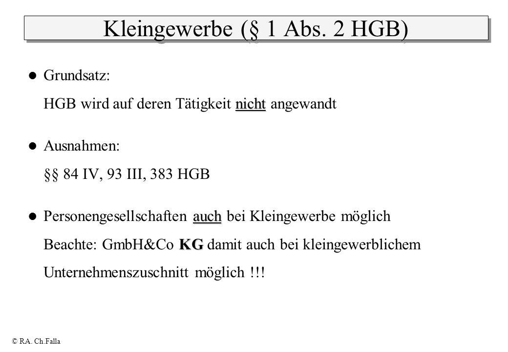 © RA. Ch.Falla Kleingewerbe (§ 1 Abs. 2 HGB) nicht Grundsatz: HGB wird auf deren Tätigkeit nicht angewandt Ausnahmen: §§ 84 IV, 93 III, 383 HGB auch K
