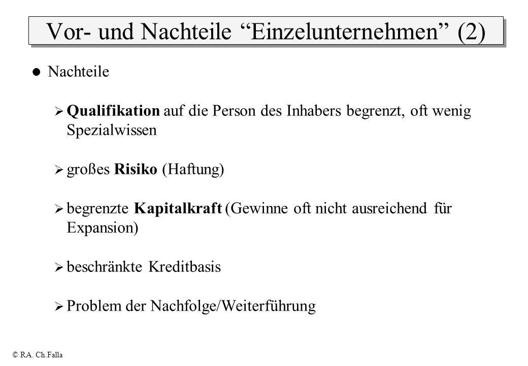 © RA. Ch.Falla Vor- und Nachteile Einzelunternehmen (2) Nachteile Qualifikation auf die Person des Inhabers begrenzt, oft wenig Spezialwissen großes R