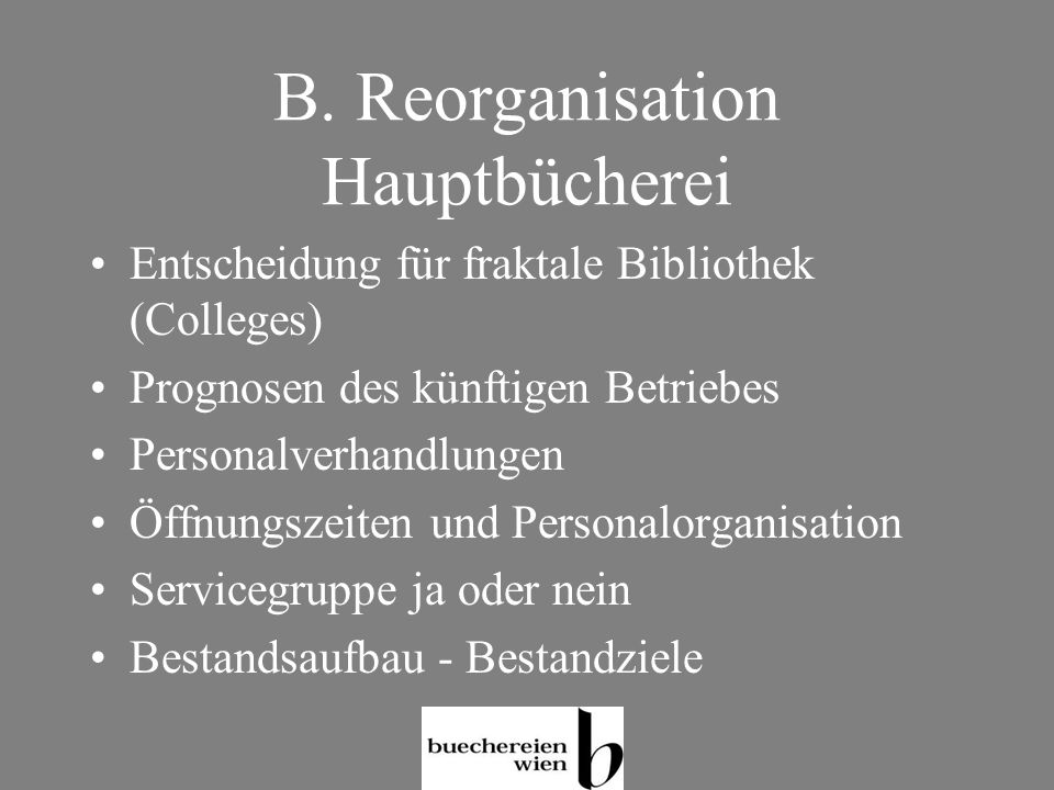 B. Reorganisation Hauptbücherei Entscheidung für fraktale Bibliothek (Colleges) Prognosen des künftigen Betriebes Personalverhandlungen Öffnungszeiten