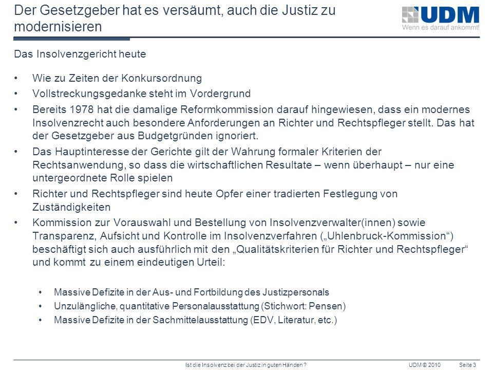 Ist die Insolvenz bei der Justiz in guten Händen ?UDM © 2010Seite 3 Der Gesetzgeber hat es versäumt, auch die Justiz zu modernisieren Das Insolvenzger