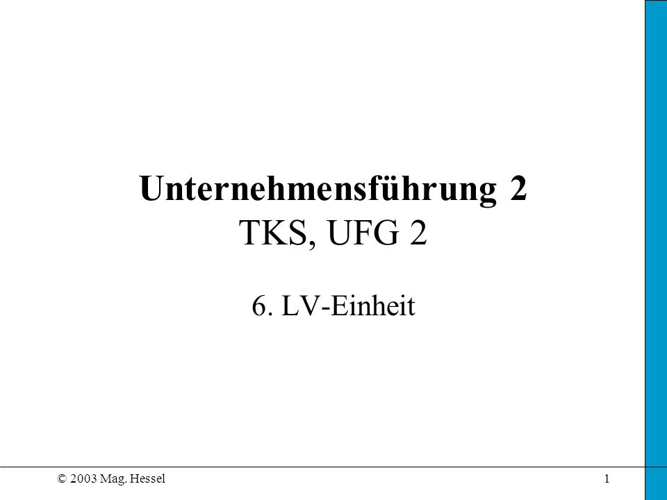 © 2003 Mag. Hessel1 Unternehmensführung 2 TKS, UFG 2 6. LV-Einheit