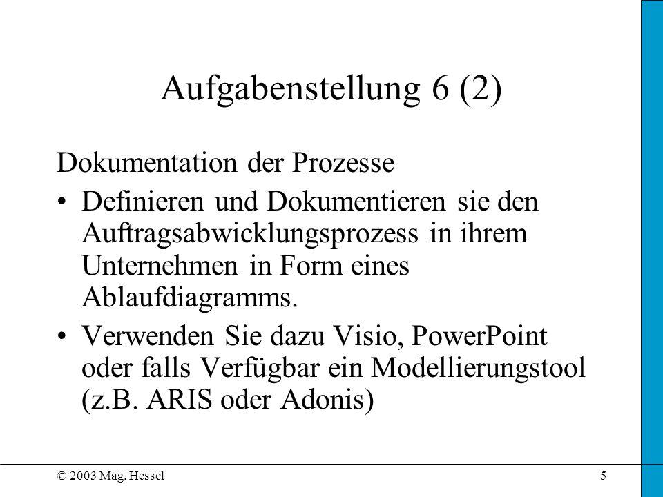 © 2003 Mag. Hessel5 Aufgabenstellung 6 (2) Dokumentation der Prozesse Definieren und Dokumentieren sie den Auftragsabwicklungsprozess in ihrem Unterne