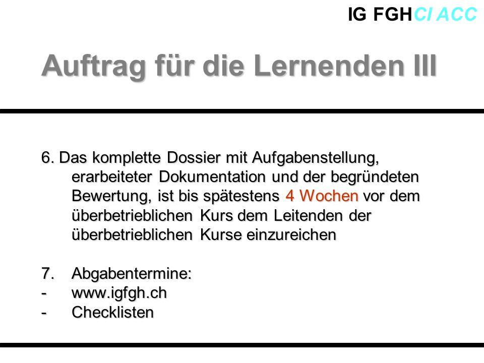 IG FGHCI ACC 6. Das komplette Dossier mit Aufgabenstellung, erarbeiteter Dokumentation und der begründeten Bewertung, ist bis spätestens 4 Wochen vor
