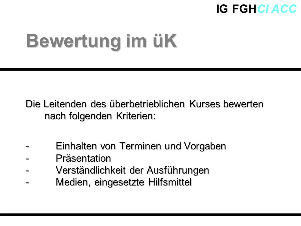 IG FGHCI ACC Die Leitenden des überbetrieblichen Kurses bewerten nach folgenden Kriterien: - Einhalten von Terminen und Vorgaben - Präsentation - Vers