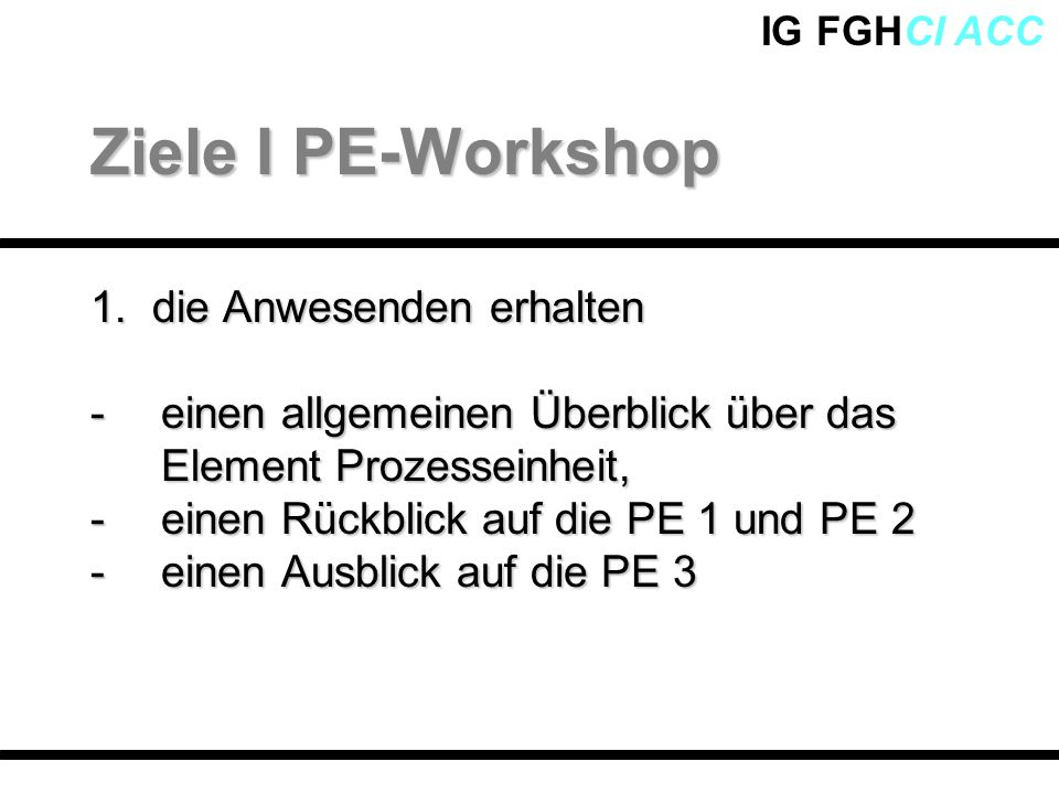 IG FGHCI ACC 1. die Anwesenden erhalten -einen allgemeinen Überblick über das Element Prozesseinheit, -einen Rückblick auf die PE 1 und PE 2 -einen Au