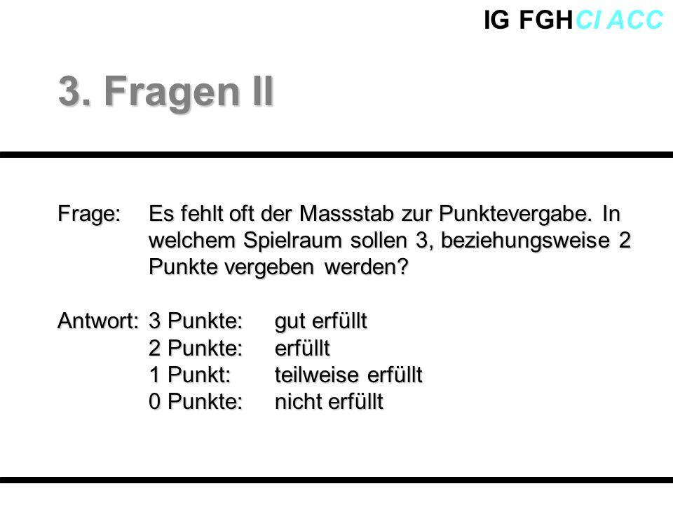 IG FGHCI ACC Frage: Es fehlt oft der Massstab zur Punktevergabe. In welchem Spielraum sollen 3, beziehungsweise 2 Punkte vergeben werden? Antwort:3 Pu