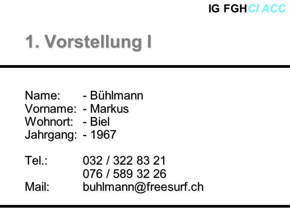 IG FGHCI ACC Name:- Bühlmann Vorname:- Markus Wohnort:- Biel Jahrgang:- 1967 Tel.:032 / 322 83 21 076 / 589 32 26 Mail:buhlmann@freesurf.ch 1. Vorstel