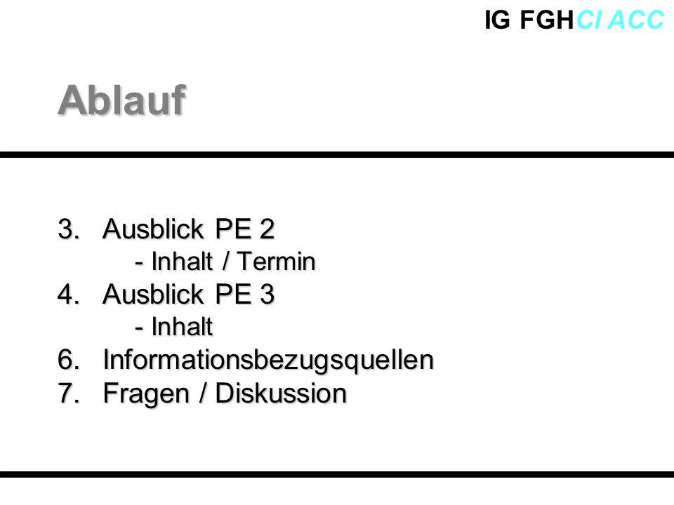 IG FGHCI ACC 3. Ausblick PE 2 - Inhalt / Termin 4.Ausblick PE 3 - Inhalt 6.Informationsbezugsquellen 7.Fragen / Diskussion Ablauf