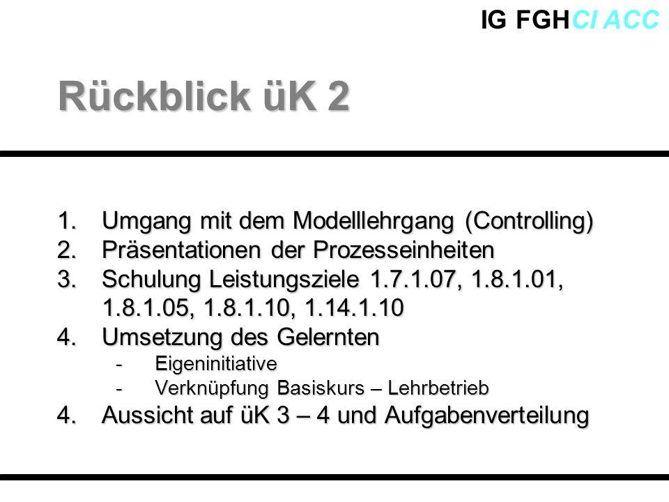 IG FGHCI ACC 1.Umgang mit dem Modelllehrgang (Controlling) 2.Präsentationen der Prozesseinheiten 3.Schulung Leistungsziele 1.7.1.07, 1.8.1.01, 1.8.1.0