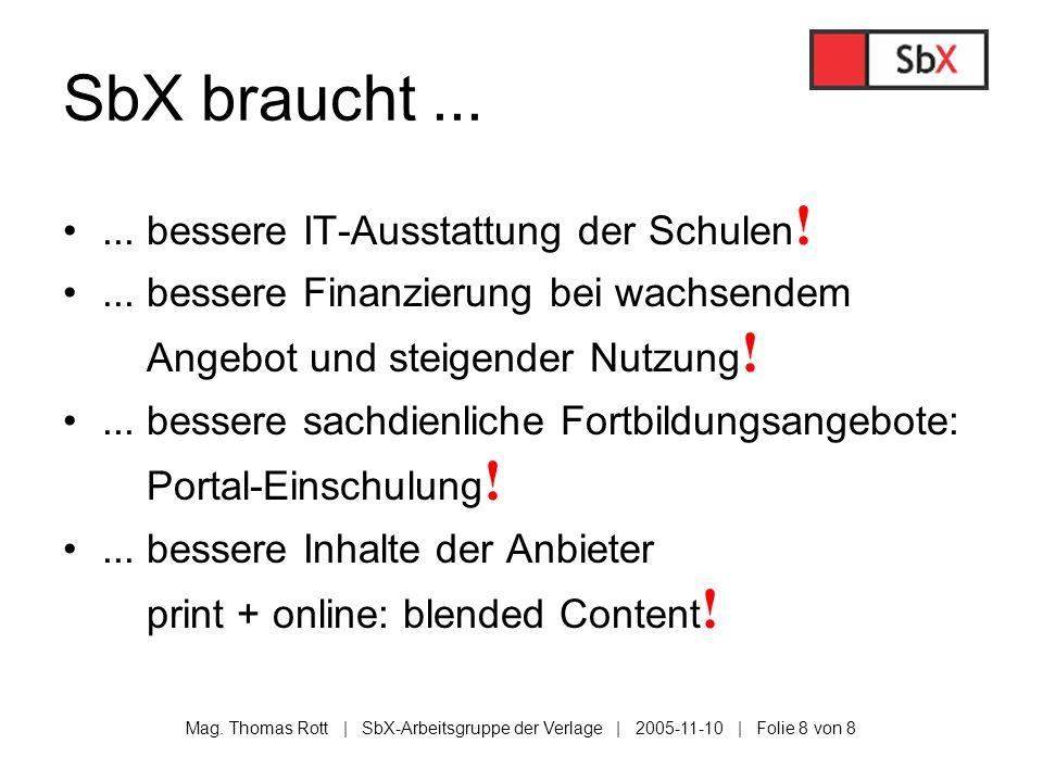 Mag. Thomas Rott | SbX-Arbeitsgruppe der Verlage | 2005-11-10 | Folie 8 von 8 SbX braucht...... bessere IT-Ausstattung der Schulen !... bessere Finanz