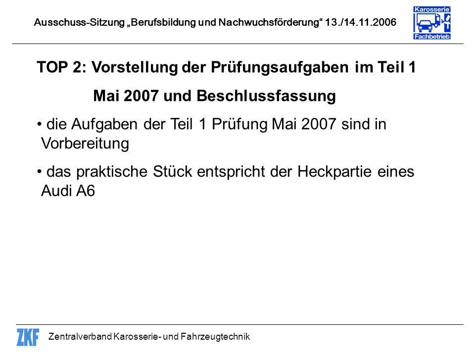 Zentralverband Karosserie- und Fahrzeugtechnik TOP 2: Vorstellung der Prüfungsaufgaben im Teil 1 Mai 2007 und Beschlussfassung die Aufgaben der Teil 1 Prüfung Mai 2007 sind in Vorbereitung das praktische Stück entspricht der Heckpartie eines Audi A6 Ausschuss-Sitzung Berufsbildung und Nachwuchsförderung 13./14.11.2006