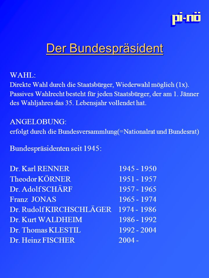 Der Bundespräsident WAHL: Direkte Wahl durch die Staatsbürger, Wiederwahl möglich (1x). Passives Wahlrecht besteht für jeden Staatsbürger, der am 1. J