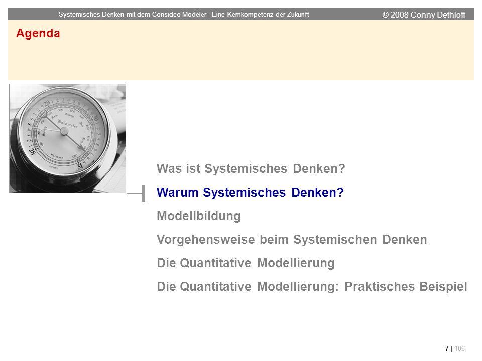 © 2008 Conny Dethloff Systemisches Denken mit dem Consideo Modeler - Eine Kernkompetenz der Zukunft 7 | 106 Agenda Was ist Systemisches Denken? Warum