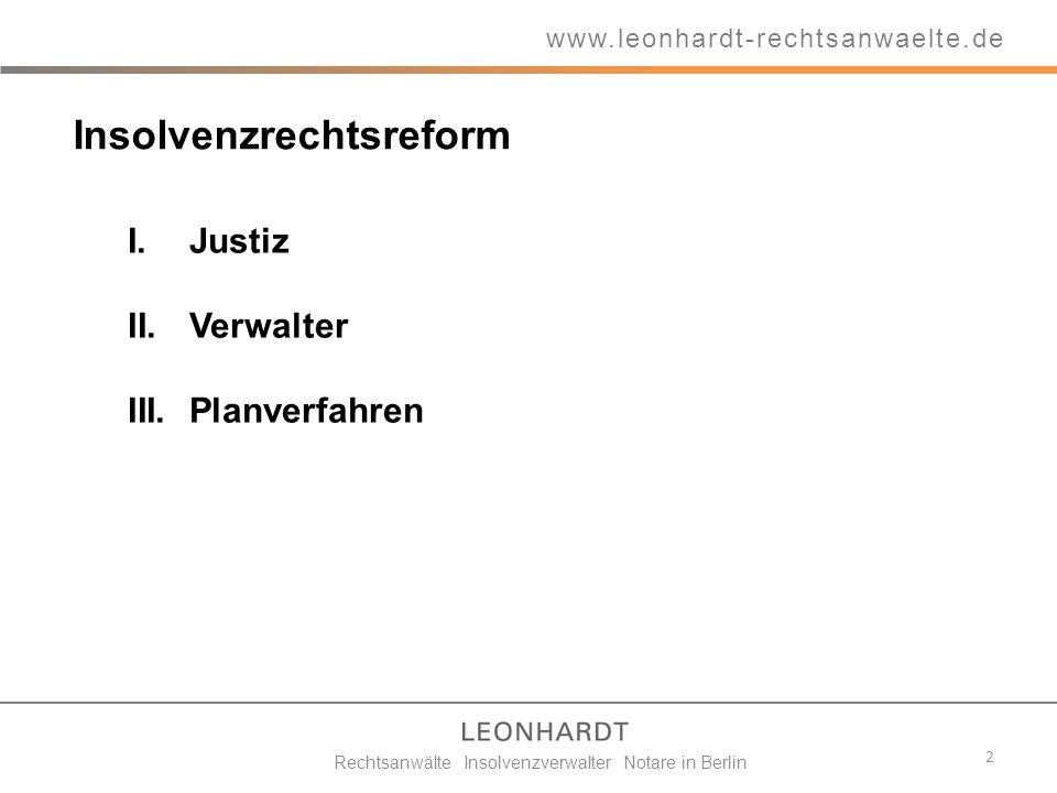 Insolvenzrechtsreform 2 www.leonhardt-rechtsanwaelte.de Rechtsanwälte Insolvenzverwalter Notare in Berlin I.Justiz II.Verwalter III.Planverfahren
