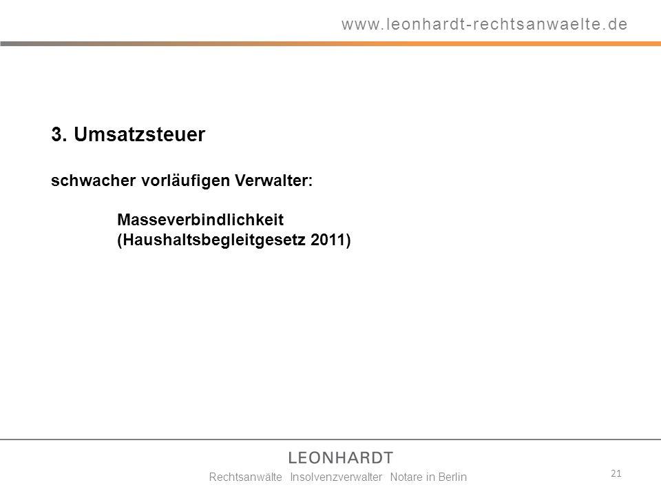 3. Umsatzsteuer schwacher vorläufigen Verwalter: Masseverbindlichkeit (Haushaltsbegleitgesetz 2011) 21 www.leonhardt-rechtsanwaelte.de Rechtsanwälte I