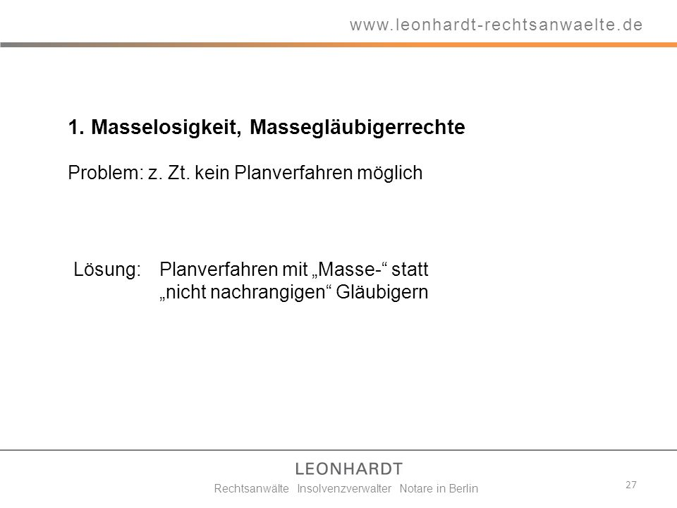1. Masselosigkeit, Massegläubigerrechte Problem: z. Zt. kein Planverfahren möglich 27 www.leonhardt-rechtsanwaelte.de Rechtsanwälte Insolvenzverwalter