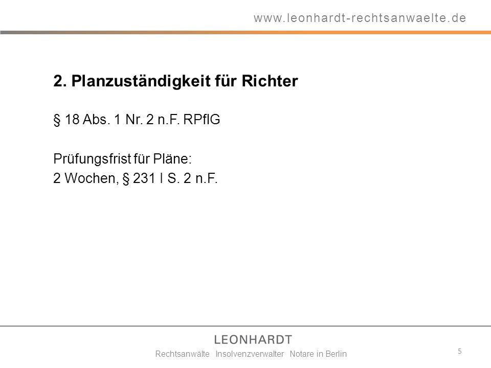 2. Planzuständigkeit für Richter § 18 Abs. 1 Nr. 2 n.F. RPflG Prüfungsfrist für Pläne: 2 Wochen, § 231 I S. 2 n.F. 5 www.leonhardt-rechtsanwaelte.de R