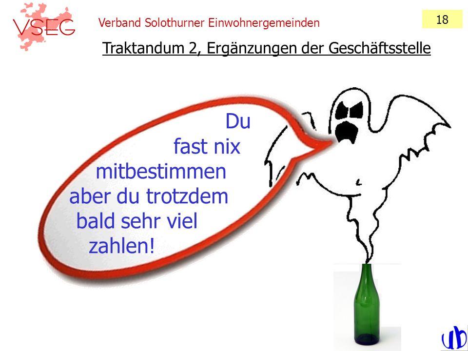 Verband Solothurner Einwohnergemeinden 18 Traktandum 2, Ergänzungen der Geschäftsstelle Du fast nix mitbestimmen aber du trotzdem bald sehr viel zahle