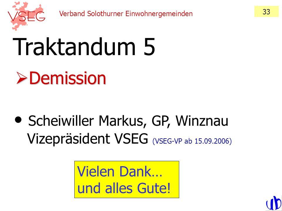 Verband Solothurner Einwohnergemeinden 33 Demission Demission Traktandum 5 Scheiwiller Markus, GP, Winznau Vizepräsident VSEG (VSEG-VP ab 15.09.2006)
