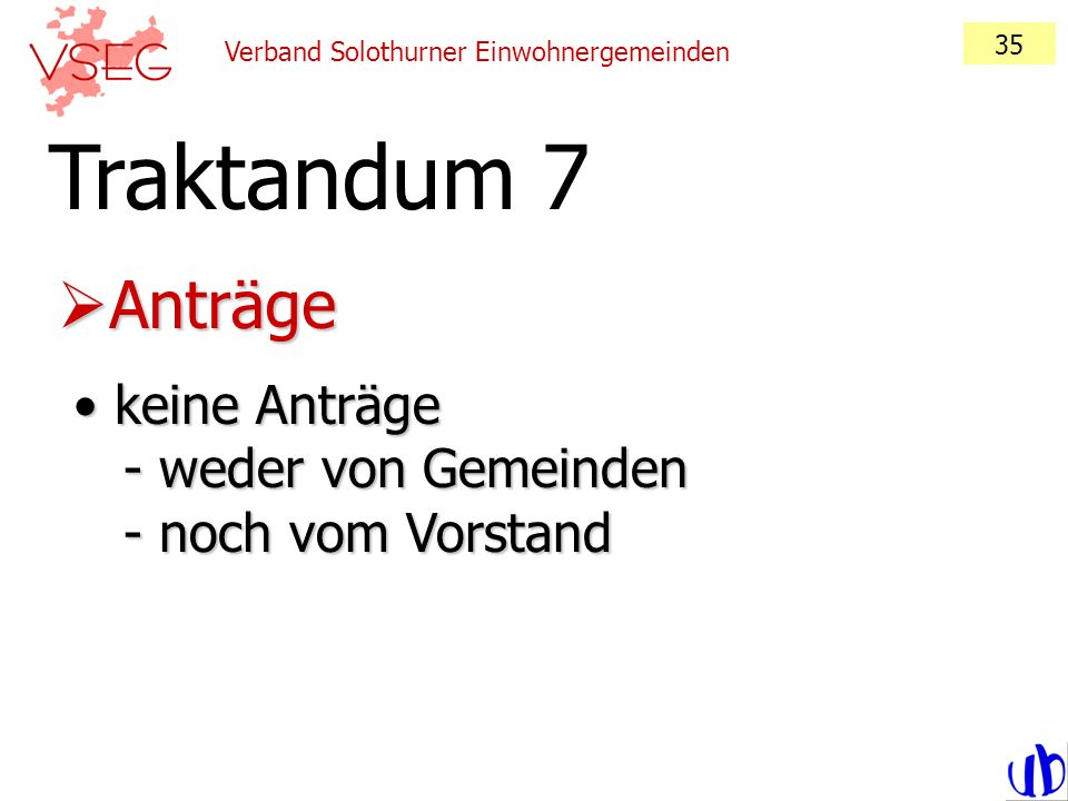 Verband Solothurner Einwohnergemeinden 35 Anträge Anträge Traktandum 7 keine Anträge - weder von Gemeinden - noch vom Vorstand keine Anträge - weder v