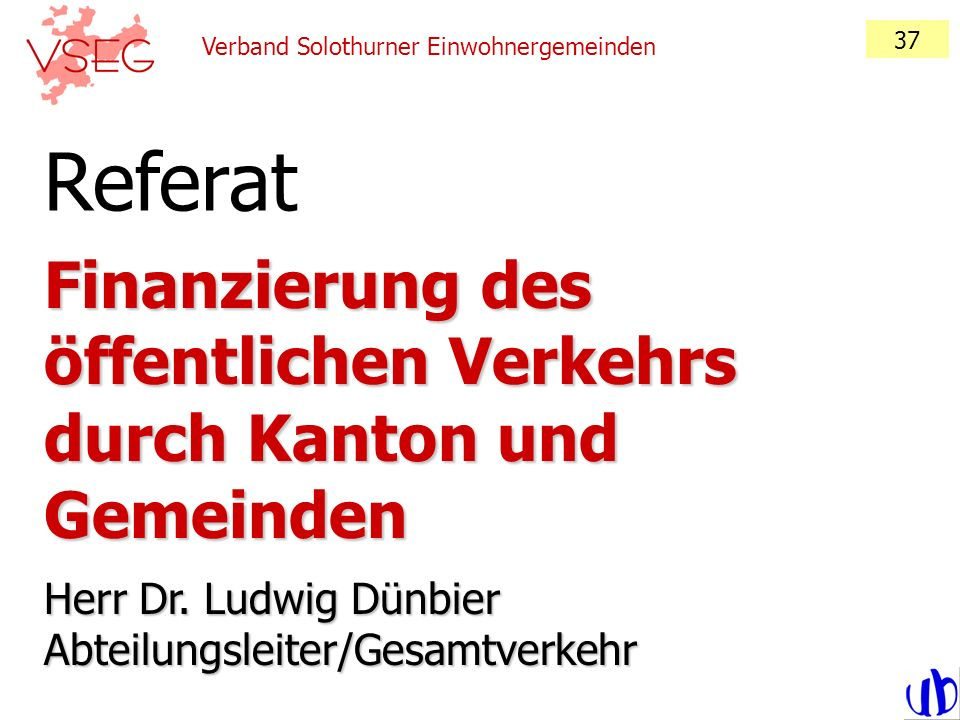 Verband Solothurner Einwohnergemeinden 37 Finanzierung des öffentlichen Verkehrs durch Kanton und Gemeinden Herr Dr. Ludwig Dünbier Abteilungsleiter/G