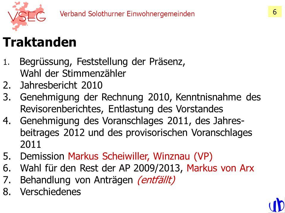 Verband Solothurner Einwohnergemeinden 6 Traktanden 1. Begrüssung, Feststellung der Präsenz, Wahl der Stimmenzähler 2. Jahresbericht 2010 3. Genehmigu