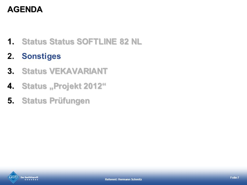 Referent: Hermann Schmitz Folie 7 1.Status Status SOFTLINE 82 NL 2.Sonstiges 3.Status VEKAVARIANT 4.Status Projekt 2012 5.Status Prüfungen AGENDA