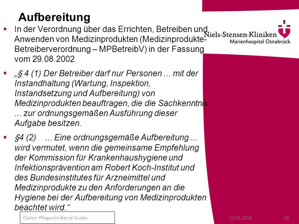 12.03.201423 Diplom Pflegewirt Bernd Gruber Aufbereitung In der Verordnung über das Errichten, Betreiben und Anwenden von Medizinprodukten (Medizinprodukte- Betreiberverordnung – MPBetreibV) in der Fassung vom 29.08.2002 § 4 (1) Der Betreiber darf nur Personen...