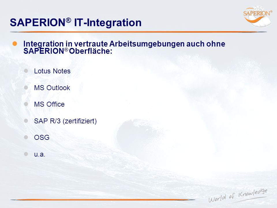 SAPERION ® IT-Integration Integration in vertraute Arbeitsumgebungen auch ohne SAPERION ® Oberfläche: Lotus Notes MS Outlook MS Office SAP R/3 (zertif