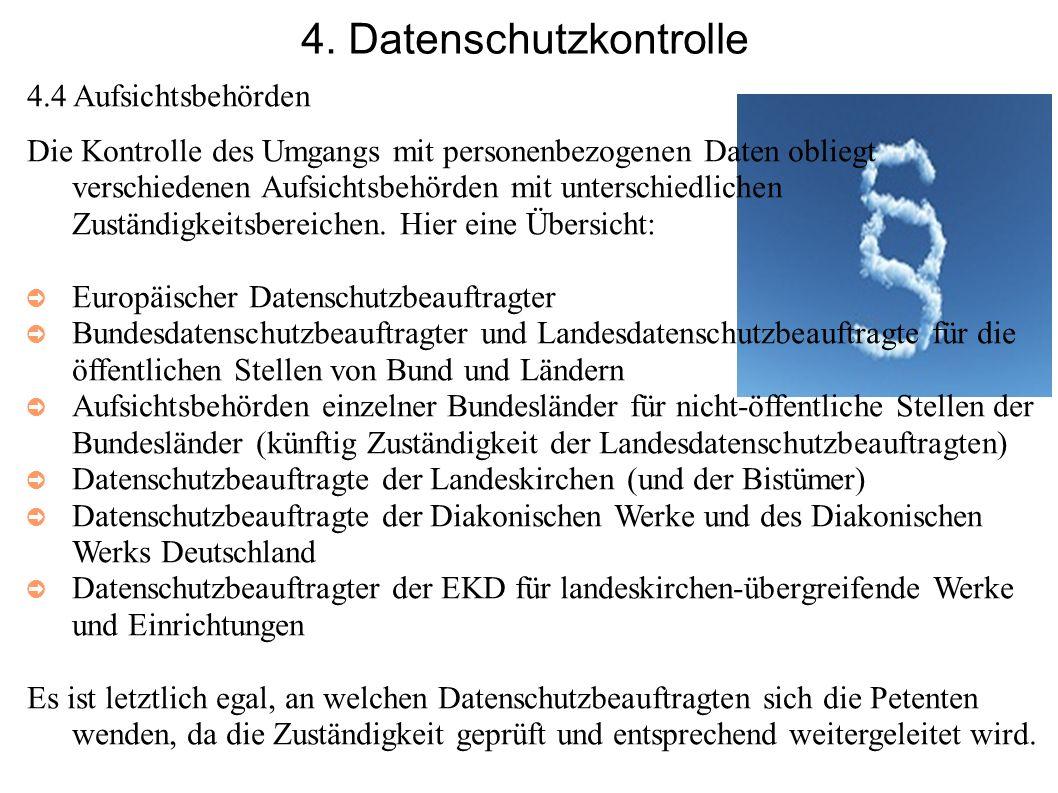 4. Datenschutzkontrolle 4.4 Aufsichtsbehörden Die Kontrolle des Umgangs mit personenbezogenen Daten obliegt verschiedenen Aufsichtsbehörden mit unters