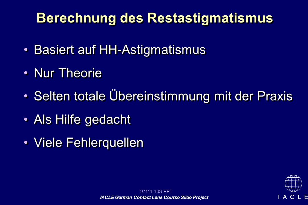 97111-10S.PPT IACLE German Contact Lens Course Slide Project I A C L E Berechnung des Restastigmatismus Basiert auf HH-Astigmatismus Nur Theorie Selte