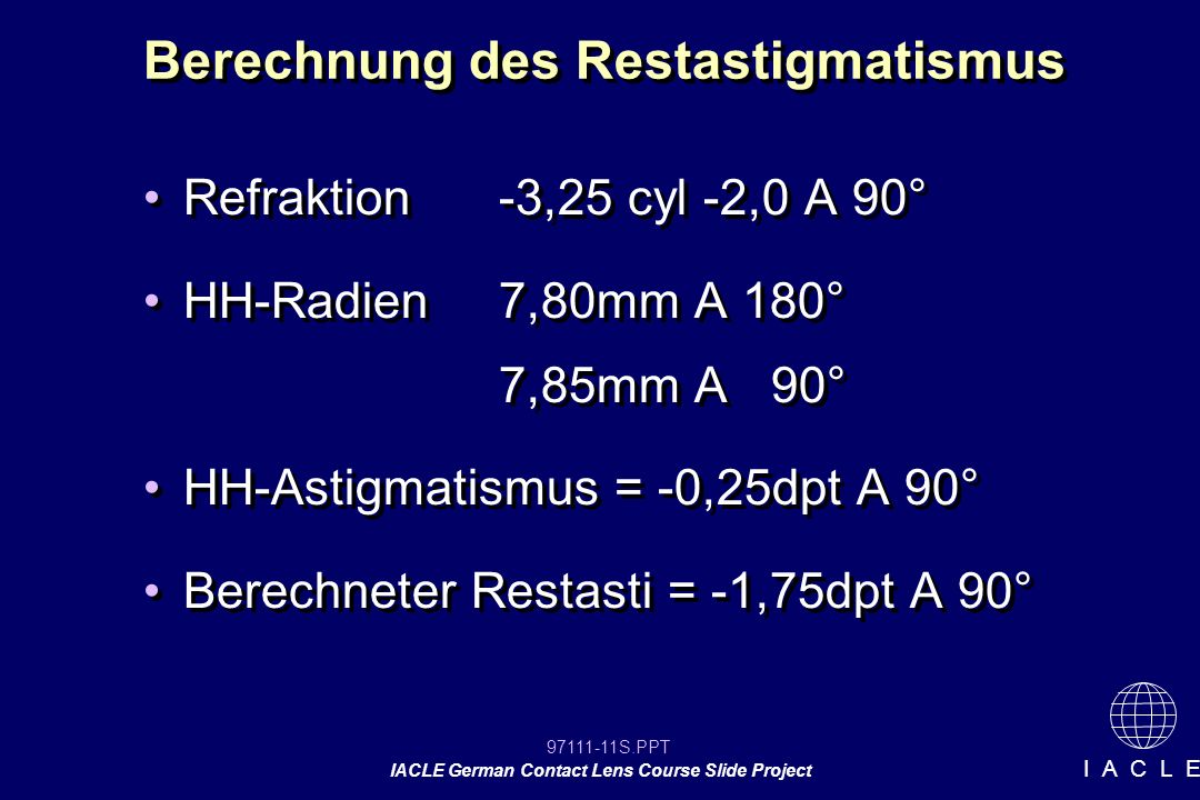 97111-11S.PPT IACLE German Contact Lens Course Slide Project I A C L E Berechnung des Restastigmatismus Refraktion-3,25 cyl -2,0 A 90° HH-Radien7,80mm