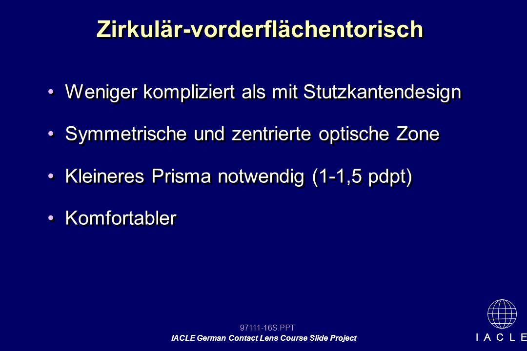 97111-16S.PPT IACLE German Contact Lens Course Slide Project I A C L E Zirkulär-vorderflächentorisch Weniger kompliziert als mit Stutzkantendesign Symmetrische und zentrierte optische Zone Kleineres Prisma notwendig (1-1,5 pdpt) Komfortabler Weniger kompliziert als mit Stutzkantendesign Symmetrische und zentrierte optische Zone Kleineres Prisma notwendig (1-1,5 pdpt) Komfortabler