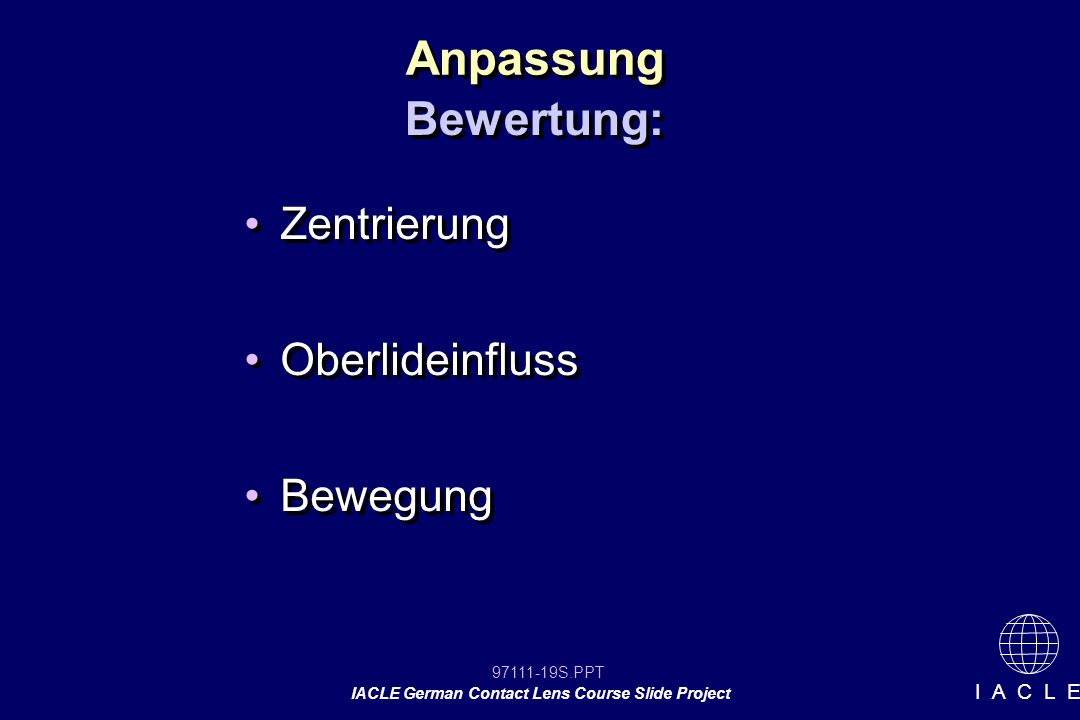 97111-19S.PPT IACLE German Contact Lens Course Slide Project I A C L E Anpassung Zentrierung Oberlideinfluss Bewegung Zentrierung Oberlideinfluss Bewegung Bewertung: