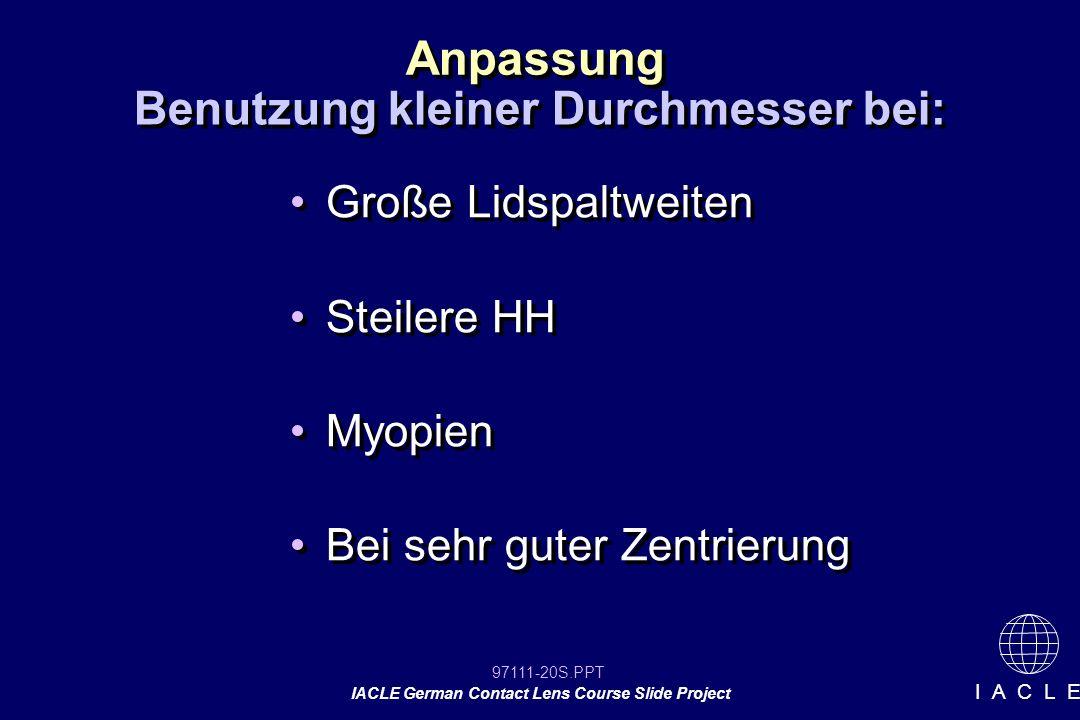 97111-20S.PPT IACLE German Contact Lens Course Slide Project I A C L E Anpassung Große Lidspaltweiten Steilere HH Myopien Bei sehr guter Zentrierung Große Lidspaltweiten Steilere HH Myopien Bei sehr guter Zentrierung Benutzung kleiner Durchmesser bei: