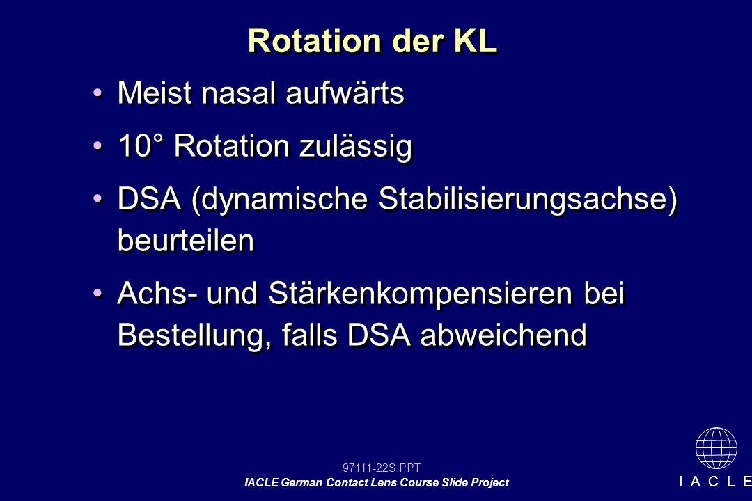 97111-22S.PPT IACLE German Contact Lens Course Slide Project I A C L E Rotation der KL Meist nasal aufwärts 10° Rotation zulässig DSA (dynamische Stabilisierungsachse) beurteilen Achs- und Stärkenkompensieren bei Bestellung, falls DSA abweichend Meist nasal aufwärts 10° Rotation zulässig DSA (dynamische Stabilisierungsachse) beurteilen Achs- und Stärkenkompensieren bei Bestellung, falls DSA abweichend
