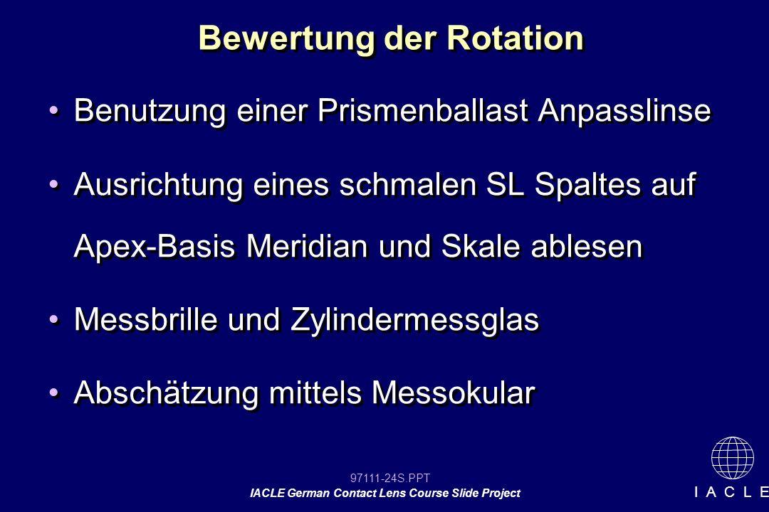 97111-24S.PPT IACLE German Contact Lens Course Slide Project I A C L E Bewertung der Rotation Benutzung einer Prismenballast Anpasslinse Ausrichtung eines schmalen SL Spaltes auf Apex-Basis Meridian und Skale ablesen Messbrille und Zylindermessglas Abschätzung mittels Messokular Benutzung einer Prismenballast Anpasslinse Ausrichtung eines schmalen SL Spaltes auf Apex-Basis Meridian und Skale ablesen Messbrille und Zylindermessglas Abschätzung mittels Messokular