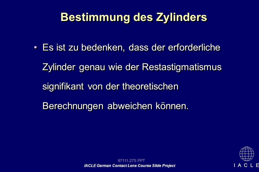 97111-27S.PPT IACLE German Contact Lens Course Slide Project I A C L E Bestimmung des Zylinders Es ist zu bedenken, dass der erforderliche Zylinder genau wie der Restastigmatismus signifikant von der theoretischen Berechnungen abweichen können.