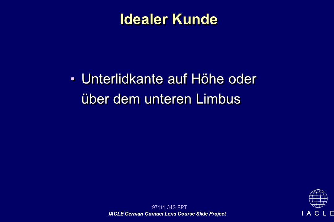97111-34S.PPT IACLE German Contact Lens Course Slide Project I A C L E Idealer Kunde Unterlidkante auf Höhe oder über dem unteren Limbus