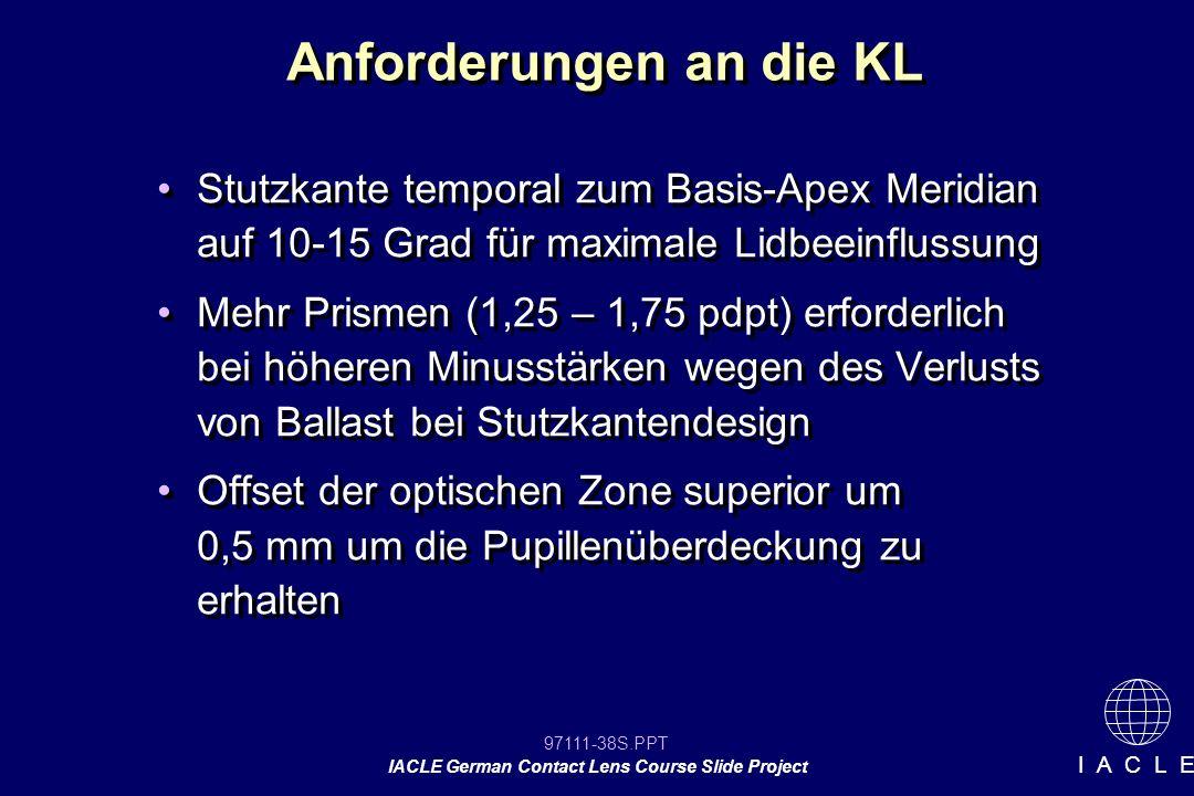 97111-38S.PPT IACLE German Contact Lens Course Slide Project I A C L E Anforderungen an die KL Stutzkante temporal zum Basis-Apex Meridian auf 10-15 Grad für maximale Lidbeeinflussung Mehr Prismen (1,25 – 1,75 pdpt) erforderlich bei höheren Minusstärken wegen des Verlusts von Ballast bei Stutzkantendesign Offset der optischen Zone superior um 0,5 mm um die Pupillenüberdeckung zu erhalten Stutzkante temporal zum Basis-Apex Meridian auf 10-15 Grad für maximale Lidbeeinflussung Mehr Prismen (1,25 – 1,75 pdpt) erforderlich bei höheren Minusstärken wegen des Verlusts von Ballast bei Stutzkantendesign Offset der optischen Zone superior um 0,5 mm um die Pupillenüberdeckung zu erhalten