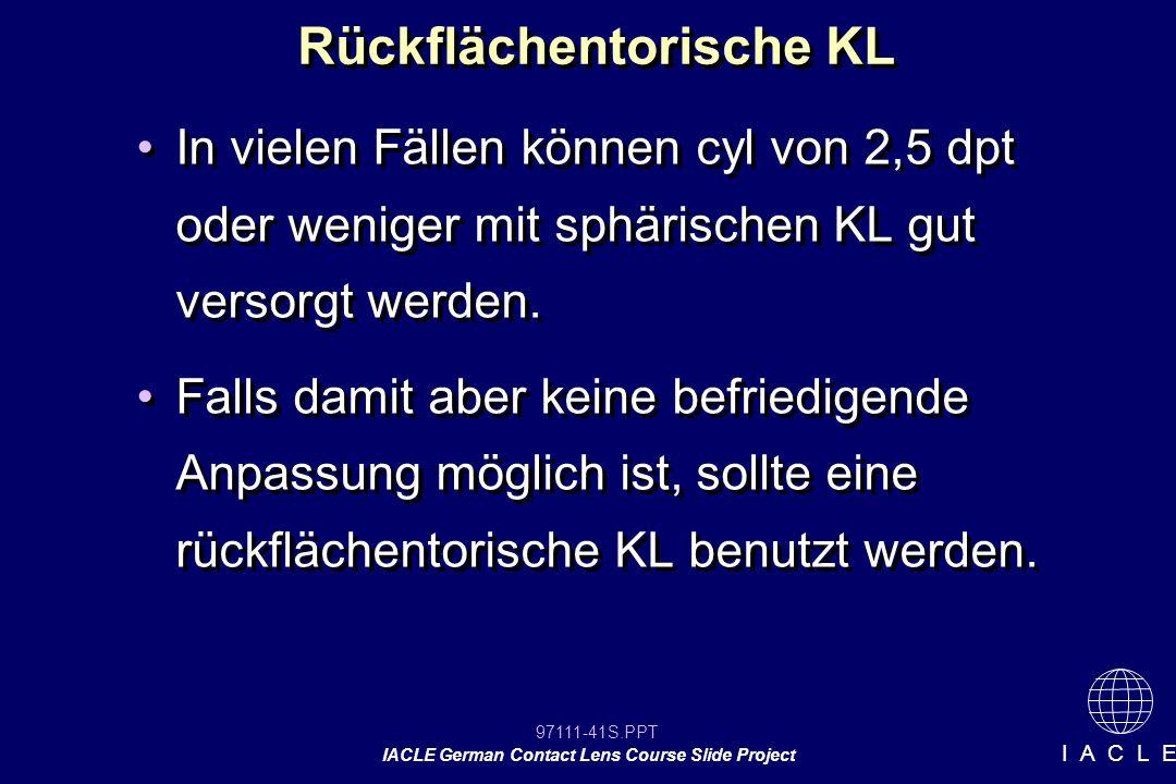 97111-41S.PPT IACLE German Contact Lens Course Slide Project I A C L E Rückflächentorische KL In vielen Fällen können cyl von 2,5 dpt oder weniger mit sphärischen KL gut versorgt werden.