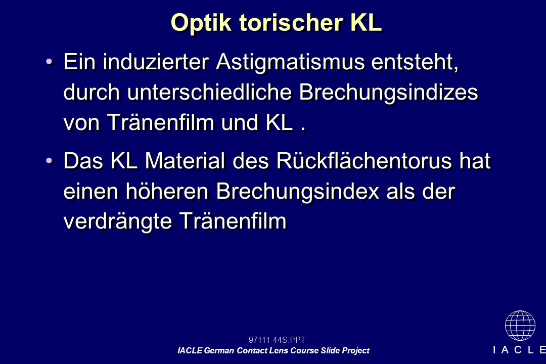 97111-44S.PPT IACLE German Contact Lens Course Slide Project I A C L E Optik torischer KL Ein induzierter Astigmatismus entsteht, durch unterschiedliche Brechungsindizes von Tränenfilm und KL.