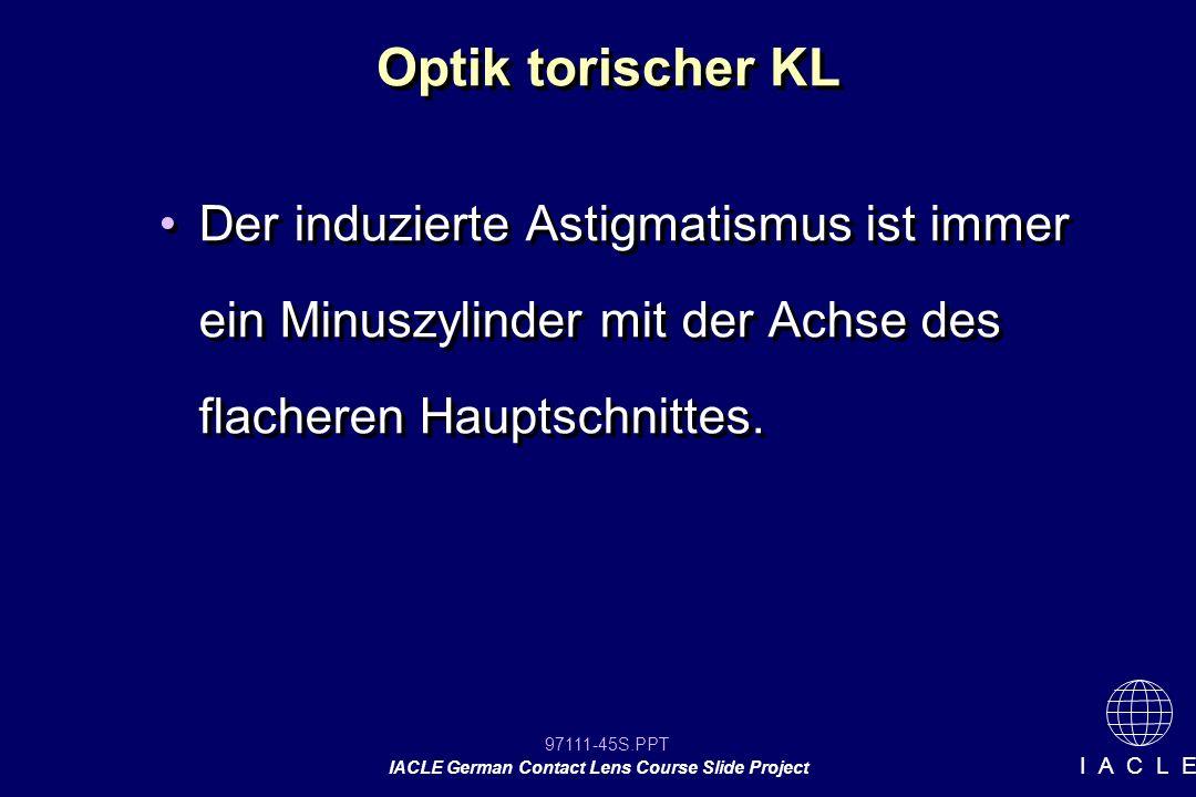 97111-45S.PPT IACLE German Contact Lens Course Slide Project I A C L E Optik torischer KL Der induzierte Astigmatismus ist immer ein Minuszylinder mit der Achse des flacheren Hauptschnittes.