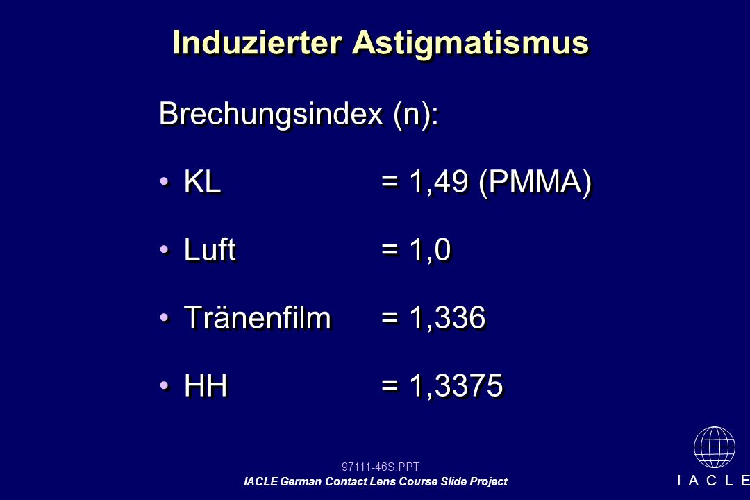 97111-46S.PPT IACLE German Contact Lens Course Slide Project I A C L E Induzierter Astigmatismus Brechungsindex (n): KL= 1,49 (PMMA) Luft= 1,0 Tränenfilm= 1,336 HH= 1,3375 Brechungsindex (n): KL= 1,49 (PMMA) Luft= 1,0 Tränenfilm= 1,336 HH= 1,3375
