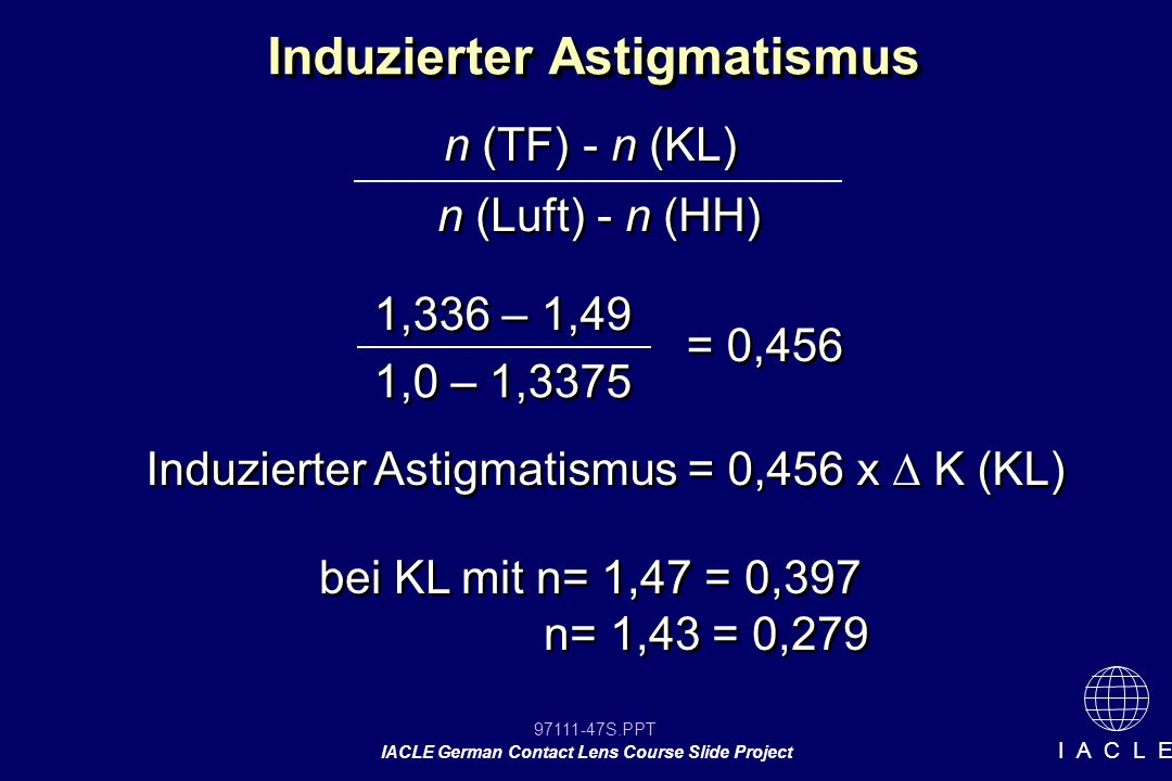 97111-47S.PPT IACLE German Contact Lens Course Slide Project I A C L E Induzierter Astigmatismus n (TF) - n (KL) n (Luft) - n (HH) 1,336 – 1,49 1,0 – 1,3375 = 0,456 Induzierter Astigmatismus = 0,456 x K (KL) bei KL mit n= 1,47 = 0,397 n= 1,43 = 0,279 bei KL mit n= 1,47 = 0,397 n= 1,43 = 0,279