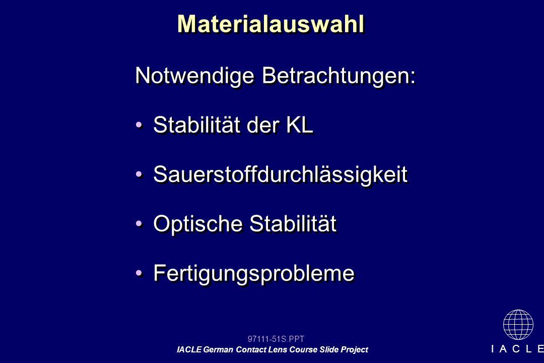97111-51S.PPT IACLE German Contact Lens Course Slide Project I A C L E Materialauswahl Notwendige Betrachtungen: Stabilität der KL Sauerstoffdurchlässigkeit Optische Stabilität Fertigungsprobleme Notwendige Betrachtungen: Stabilität der KL Sauerstoffdurchlässigkeit Optische Stabilität Fertigungsprobleme