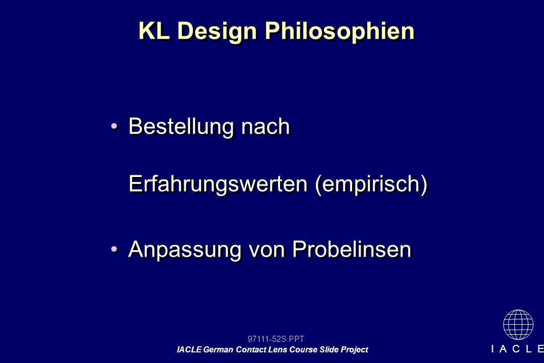 97111-52S.PPT IACLE German Contact Lens Course Slide Project I A C L E KL Design Philosophien Bestellung nach Erfahrungswerten (empirisch) Anpassung von Probelinsen Bestellung nach Erfahrungswerten (empirisch) Anpassung von Probelinsen