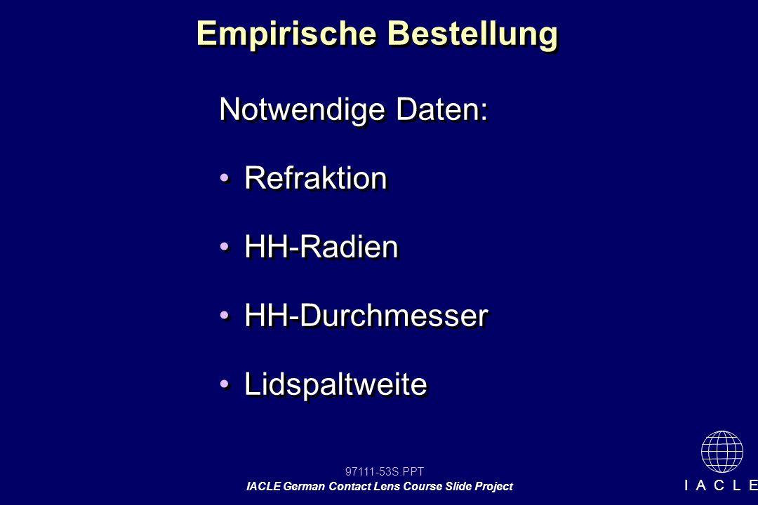 97111-53S.PPT IACLE German Contact Lens Course Slide Project I A C L E Empirische Bestellung Notwendige Daten: Refraktion HH-Radien HH-Durchmesser Lidspaltweite Notwendige Daten: Refraktion HH-Radien HH-Durchmesser Lidspaltweite